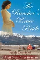 The Rancher's Brave Bride - A Mail Order Bride Romance ebook by Faith Crawford
