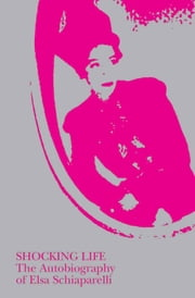 Shocking Life: The Autobiography of Elsa Schiaparelli ebook by Elsa Schiaparelli