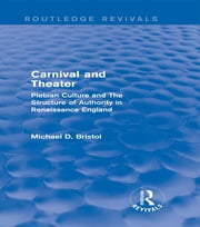 Carnival and Theater (Routledge Revivals) - Plebian Culture and The Structure of Authority in Renaissance England ebook by Michael D. Bristol