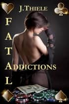 Fatal Addictions: Chronicles of Dt. Mike Burrows ebook by J Thiele