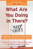 What Are You Doing in There? - Balancing Your Need to Know With Your Adolsecent's Need to Grow eBook by Charlene C. Giannetti, Margaret Sagarese