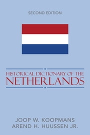 Historical Dictionary of the Netherlands ebook by Joop W. Koopmans,Arend H. Huussen Jr.