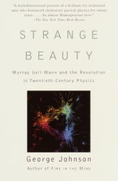 Strange Beauty - Murray Gell-Mann and the Revolution in Twentieth-Century Physics ebook by George Johnson