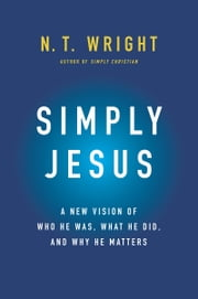 Simply Jesus - A New Vision of Who He Was, What He Did, and Why He Matters ebook by N. T. Wright