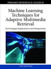 Machine Learning Techniques for Adaptive Multimedia Retrieval - Technologies Applications and Perspectives ebook by Chia-Hung Wei,Yue Li