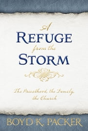 A Refuge from the Storm - The Priesthood, the Family, the Church ebook by Packer, Boyd K.