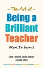 The Art of Being a Brilliant Teacher ebook by Gary Toward,Chris Henley,Andy Cope