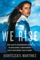 We Rise - The Earth Guardians Guide to Building a Movement that Restores the Planet ebook by Xiuhtezcatl Martinez