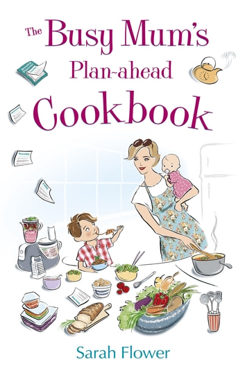 The Busy Mum's Plan-ahead Cookbook eBook by Sarah Flower
