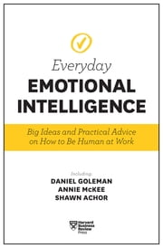 Harvard Business Review Everyday Emotional Intelligence - Big Ideas and Practical Advice on How to Be Human at Work ebook by Harvard Business Review, Daniel Goleman, Richard E. Boyatzis,...