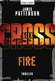 Fire - Alex Cross 14 - - Thriller ebook by James Patterson,Helmut Splinter