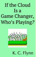 If the Cloud Is a Game Changer, Who's Playing? ebook by K. C. Flynn