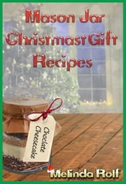 Mason Jar Christmas Gift Recipes: Holiday Gifts That Are Interesting, Fun, and Tasty - The Home Life Series, #19 ebook by Melinda Rolf
