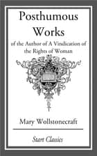 Posthumous Works - of the Author of A Vindication of the Rights of Woman ebook by Mary Wollstonecraft