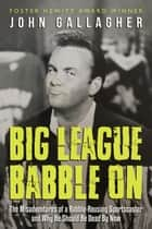 Big League Babble On - The Misadventures of a Rabble-Rousing Sportscaster and Why He Should Be Dead By Now ebook by John Gallagher