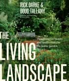 The Living Landscape - Designing for Beauty and Biodiversity in the Home Garden ebook by Rick Darke, Douglas W. Tallamy
