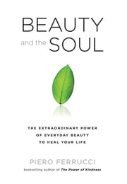 Beauty and the Soul - The Extraordinary Power of Everyday Beauty to Heal Your Life ebook by Piero Ferrucci