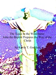 The Voice in the Wilderness: John the Baptist Prepares the Way of the Christ ebook by Kevin T. Goddard