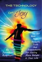 The Technology of Joy - The Best 101 Apps, Gadgets, Tools and Supplements for Feeling More Delight ekitaplar by Jonathan Robinson