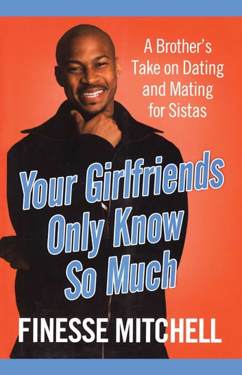 Your Girlfriends Only Know So Much - A Brother's Take on Dating and Mating for Sistas ebook by Finesse Mitchell
