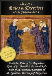 Top 7 Rules and Exercises of the Christian Faith: Didache, Rule of St Augustine, Rule of St Benedict, Book of Pastoral Rule, Rule of St Francis, Exercises of St Ignatius, Way of Perfection ebook by Francis of Assisi,Ignatius Loyola,Saint Benedict