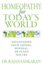 Homeopathy for Today's World - Discovering Your Animal, Mineral, or Plant Nature ebook by Dr. Rajan Sankaran