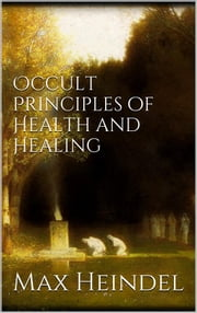 Occult principles of health and healing ebook by Max Heindel