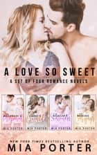 A Love So Sweet: A Set of Four Romance Novels ebook by Mia Porter