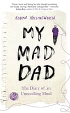 My Mad Dad - The Diary of an Unravelling Mind ebook by Robyn Hollingworth