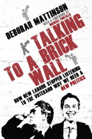 Talking to a Brick Wall - How New Labour Stopped Listening to the Voter and Why We Need a New Politics ebook by Deborah Mattinson