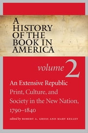 A History of the Book in America - Volume 2: An Extensive Republic: Print, Culture, and Society in the New Nation, 1790-1840 ebook by Robert A. Gross,Mary Kelley