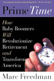 Prime Time - How Baby Boomers Will Revolutionize Retirement And Transform America ebook by Marc Freedman