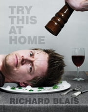 Try This at Home - Recipes from My Head to Your Plate ebook by Richard Blais,Tom Colicchio