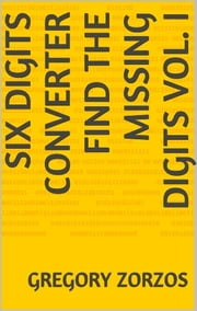 Six Digits Converter - Find the missing digits Vol. I ebook by Gregory Zorzos