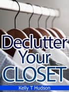 Declutter Your Closet: Organize it in no time - -A Step-by-Step Guide- ebook by Kelly Hudson