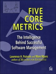 Five Core Metrics - The Intelligence Behind Successful Software Management ebook by Lawrence Putnam, Ware Myers