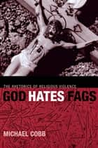 God Hates Fags - The Rhetorics of Religious Violence ebook by Michael Cobb