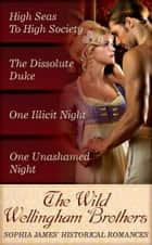 The Wild Wellingham Brothers: High Seas To High Society / One Unashamed Night / One Illicit Night / The Dissolute Duke (Mills & Boon e-Book Collections) ebook by Sophia James