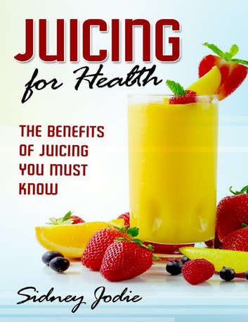 Juicing for Health: The Benefits of Juicing You Must Know ebook by Sidney Jodie