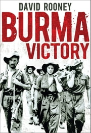 Burma Victory - Imphal, Kohima and the Chindits – March 1944 to May 1945 ebook by David Rooney
