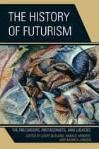 The History of Futurism - The Precursors, Protagonists, and Legacies ebook by Ph. D Buelens, Ph. D Hendrix, Ph. D Jansen,...