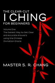 The Clear-Cut I Ching or Wen Wang Gua for Beginners: Volume One - The Easiest Way to Get Clear and Accurate Answers using the Chinese Divination Oracle
