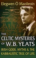 The Celtic Mysteries of W.B. Yeats - Irish Gods, Myths & the Kabbalistic Tree of Life ebook by Elegwen Ó Maoileoin, M.Div.