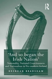 'And so began the Irish Nation' - Nationality, National Consciousness and Nationalism in Pre-modern Ireland ebook by Brendan Bradshaw