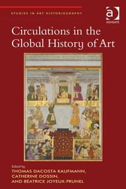 Circulations in the Global History of Art ebook by Assoc Prof Catherine Dossin,Dr Béatrice Joyeux-Prunel,Professor Thomas DaCosta Kaufmann,Professor Richard Woodfield