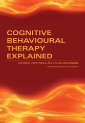 Cognitive Behavioural Therapy Explained ebook by Whitfield, Graeme