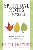 Spiritual Notes To Myself: Essential Wisdom For The 21st Century ebook by Hugh Prather
