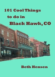 101 Cool Things to do in Black Hawk, CO ebook by Beth Hensen