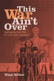 This War Ain't Over - Fighting the Civil War in New Deal America ebook by Nina Silber