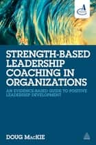 Strength-Based Leadership Coaching in Organizations ebook by Doug MacKie